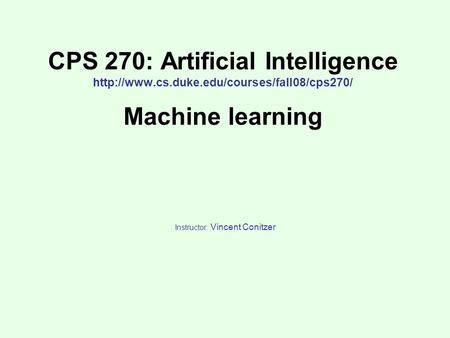 CPS 270: Artificial Intelligence  Machine learning Instructor: Vincent Conitzer.