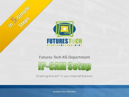 Enabling ActiveX® in your Internet Explorer Futures Tech KG Department Academic Year 2014/2015.