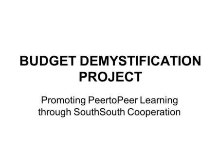 BUDGET DEMYSTIFICATION PROJECT Promoting Peer­to­Peer Learning through South­South Cooperation.