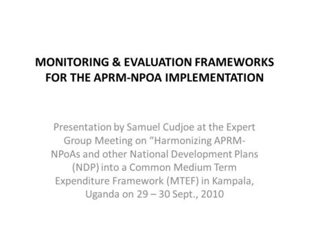 "MONITORING & EVALUATION FRAMEWORKS FOR THE APRM-NPOA IMPLEMENTATION Presentation by Samuel Cudjoe at the Expert Group Meeting on ""Harmonizing APRM- NPoAs."