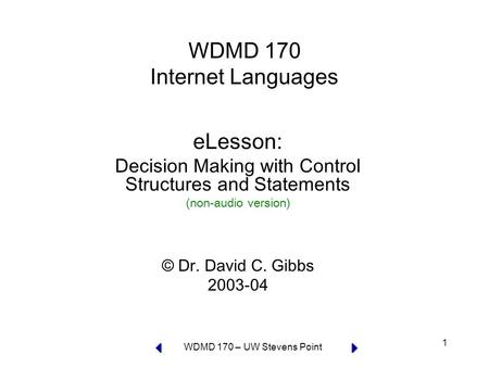 WDMD 170 – UW Stevens Point 1 WDMD 170 Internet Languages eLesson: Decision Making with Control Structures and Statements (non-audio version) © Dr. David.