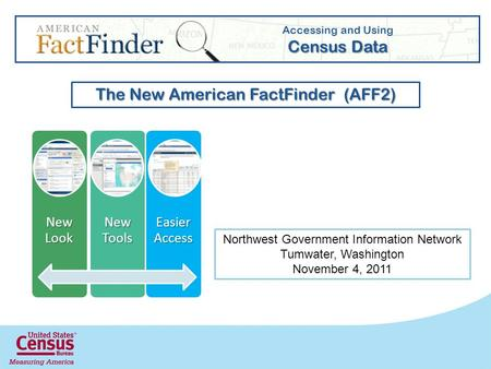 New Look New Tools Easier Access Accessing and Using Census Data The New American FactFinder (AFF2) Northwest Government Information Network Tumwater,