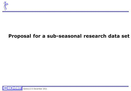 Geneva 2-3 December 2011 Proposal for a sub-seasonal research data set.