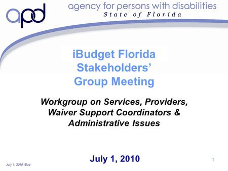 July 1, 2010 iBudget Florida Stakeholders' Group Workgroup Meeting—For Discussion Purposes Only 1 iBudget Florida Stakeholders' Group Meeting July 1, 2010.