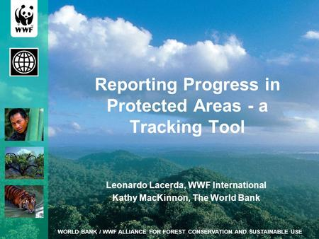 WORLD BANK / WWF ALLIANCE FOR FOREST CONSERVATION AND SUSTAINABLE USE Reporting Progress in Protected Areas - a Tracking Tool Leonardo Lacerda, WWF International.
