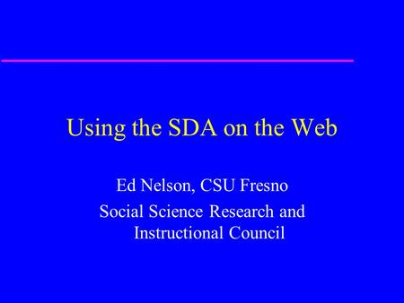 Using the SDA on the Web Ed Nelson, CSU Fresno Social Science Research and Instructional Council.