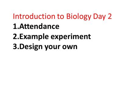 Introduction to Biology Day 2 1.Attendance 2.Example experiment 3.Design your own.