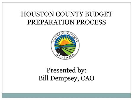 HOUSTON COUNTY BUDGET PREPARATION PROCESS Presented by: Bill Dempsey, CAO.