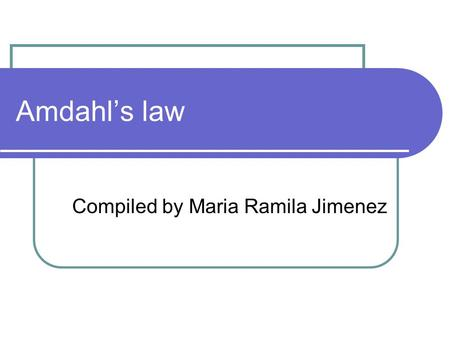 Amdahl's law Compiled by Maria Ramila Jimenez. Amdahl's Law implies that the overall performance improvement is limited by the range of impact when an.