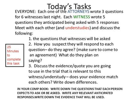 Today's Tasks EVERYONE: Each one of the ATTORNEYS wrote 3 questions for 6 witnesses last night. Each WITNESS wrote 5 questions they anticipated being asked.