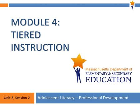 Module 4: Unit 3, Session 2 MODULE 4: TIERED INSTRUCTION Adolescent Literacy – Professional Development Unit 3, Session 2.