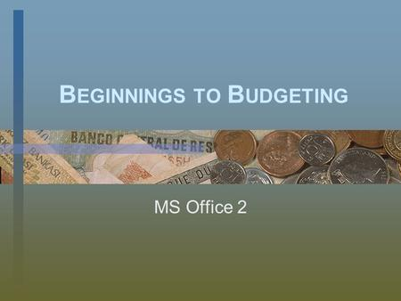 B EGINNINGS TO B UDGETING MS Office 2. O BJECTIVES I can… –Format text and insert formulas in Excel –Develop and utilize a budgeting tool for day-to-day.