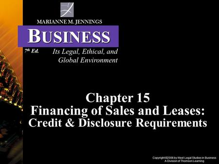Copyright ©2006 by West Legal Studies in Business A Division of Thomson Learning Chapter 15 Financing of Sales and Leases: Credit & Disclosure Requirements.