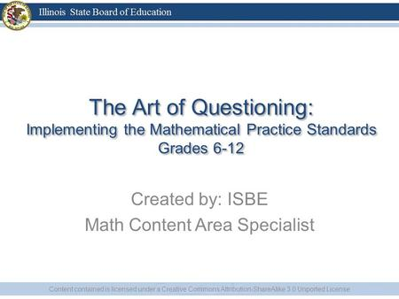 The Art of Questioning: Implementing the Mathematical Practice Standards Grades 6-12 Created by: ISBE Math Content Area Specialist Content contained is.