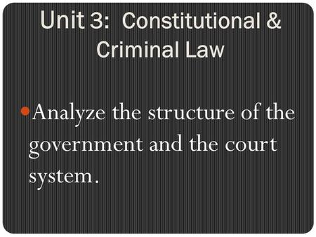 Unit 3: Constitutional & Criminal Law Analyze the structure of the government and the court system.