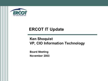 ERCOT IT Update Ken Shoquist VP, CIO Information Technology Board Meeting November 2003.