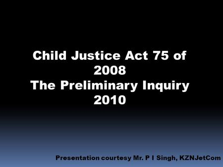 Child Justice Act 75 of 2008 The Preliminary Inquiry 2010 Presentation courtesy Mr. P I Singh, KZNJetCom.