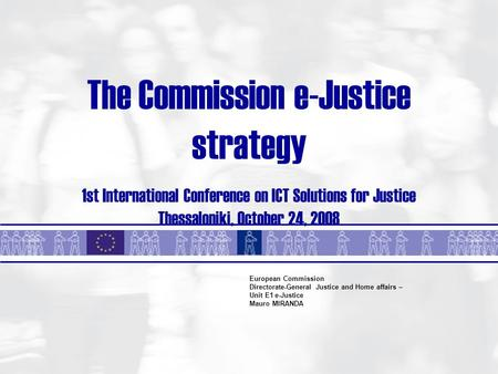 The Commission e-Justice strategy 1st International Conference on ICT Solutions for Justice Thessaloniki, October 24, 2008 European Commission Directorate-General.