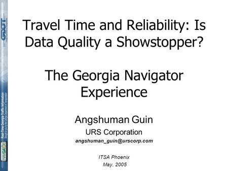 Travel Time and Reliability: Is Data Quality a Showstopper? The Georgia Navigator Experience Angshuman Guin URS Corporation