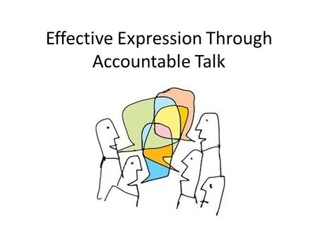 Effective Expression Through Accountable Talk. Learning Targets Learn the four stages of accountable talk Learn and practice four protocols for teaching.