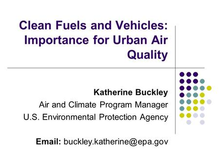 Clean Fuels and Vehicles: Importance for Urban Air Quality Katherine Buckley Air and Climate Program Manager U.S. Environmental Protection Agency Email: