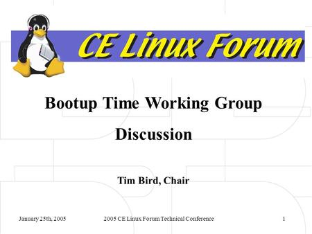 January 25th, 20052005 CE Linux Forum Technical Conference1 Bootup Time Working Group Discussion Tim Bird, Chair.