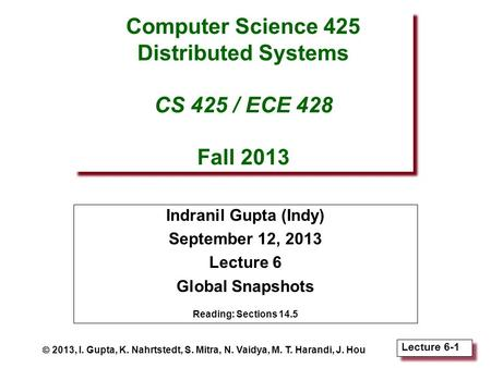 Lecture 6-1 Computer Science 425 Distributed Systems CS 425 / ECE 428 Fall 2013 Indranil Gupta (Indy) September 12, 2013 Lecture 6 Global Snapshots Reading: