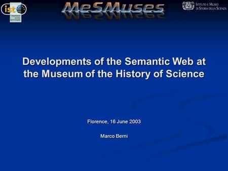 Developments of the Semantic Web at the Museum of the History of Science Florence, 16 June 2003 Marco Berni.