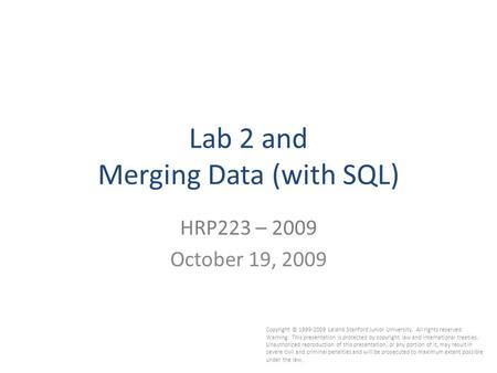 1 Lab 2 and Merging Data (with SQL) HRP223 – 2009 October 19, 2009 Copyright © 1999-2009 Leland Stanford Junior University. All rights reserved. Warning: