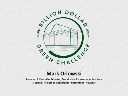 Mark Orlowski Founder & Executive Director, Sustainable Endowments Institute A Special Project of Rockefeller Philanthropy Advisors.