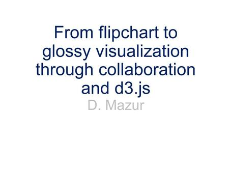 From flipchart to glossy visualization through collaboration and d3.js D. Mazur.