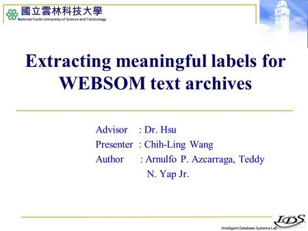Intelligent Database Systems Lab 國立雲林科技大學 National Yunlin University of Science and Technology Extracting meaningful labels for WEBSOM text archives Advisor.