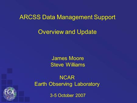 ARCSS Data Management Support Overview and Update James Moore Steve Williams NCAR Earth Observing Laboratory 3-5 October 2007.