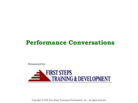 Copyright © 2008 First Steps Training & Development, Inc. All rights reserved. Performance Conversations Presented by:
