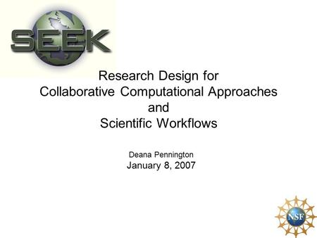 Research Design for Collaborative Computational Approaches and Scientific Workflows Deana Pennington January 8, 2007.