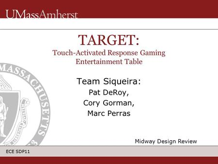 ECE SDP11 Team Siqueira: Pat DeRoy, Cory Gorman, Marc Perras TARGET: Touch-Activated Response Gaming Entertainment Table Midway Design Review.
