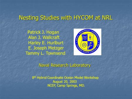 Nesting Studies with HYCOM at NRL Patrick J. Hogan Alan J. Wallcraft Harley E. Hurlburt E. Joseph Metzger Tammy L. Townsend Naval Research Laboratory 8.