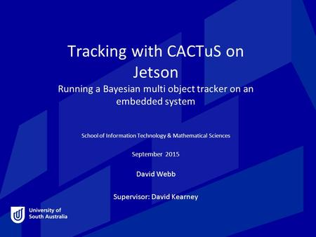 Tracking with CACTuS on Jetson Running a Bayesian multi object tracker on an embedded system School of Information Technology & Mathematical Sciences September.