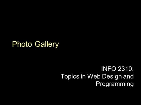 Photo Gallery INFO 2310: Topics in Web Design and Programming.