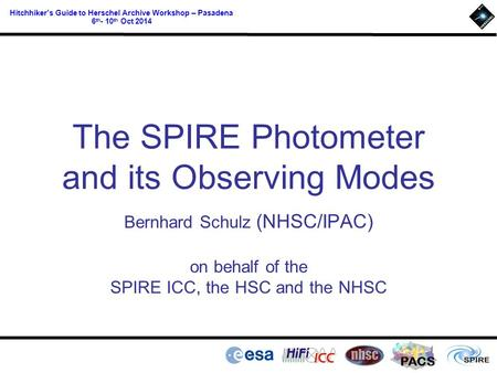 PACS Hitchhiker's Guide to Herschel Archive Workshop – Pasadena 6 th - 10 th Oct 2014 The SPIRE Photometer and its Observing Modes Bernhard Schulz (NHSC/IPAC)