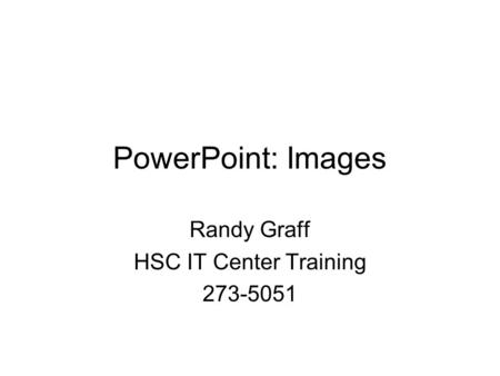 PowerPoint: Images Randy Graff HSC IT Center Training 273-5051.