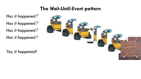 The Wait-Until-Event pattern Has it happened  Yes, it happened!