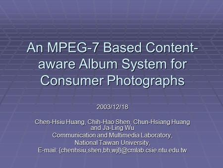 An MPEG-7 Based Content- aware Album System for Consumer Photographs 2003/12/18 Chen-Hsiu Huang, Chih-Hao Shen, Chun-Hsiang Huang and Ja-Ling Wu Communication.