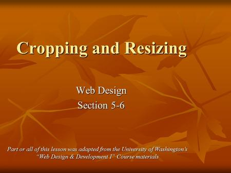 "Cropping and Resizing Web Design Section 5-6 Part or all of this lesson was adapted from the University of Washington's ""Web Design & Development I"" Course."