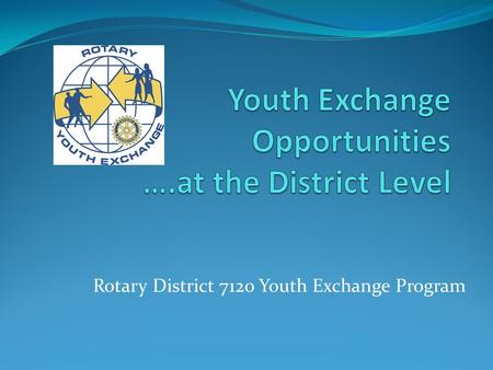 Rotary District 7120 Youth Exchange Program. Rotary District 7210 Youth Exchange Introductions Youth Exchange – How it has evolved Over 75 Years ago beginning.