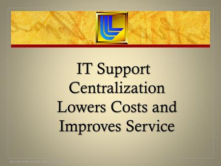IT Support Centralization Lowers Costs and Improves Service IM-LLNL-PRES-413328 AJWoolverton.