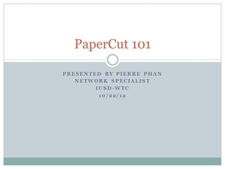 PRESENTED BY PIERRE PHAN NETWORK SPECIALIST IUSD-WTC 10/22/12 PaperCut 101.