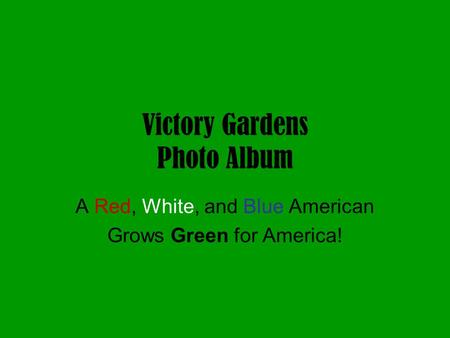 Victory Gardens Photo Album A Red, White, and Blue American Grows Green for America!
