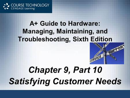 A+ Guide to Hardware: Managing, Maintaining, and Troubleshooting, Sixth Edition Chapter 9, Part 10 Satisfying Customer Needs.