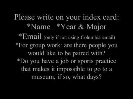 Please write on your index card: *Name *Year & Major *Email (only if not using Columbia email) *For group work: are there people you would like to be paired.